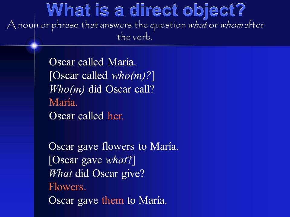 What is a direct object Oscar called María. [Oscar called who(m) ]